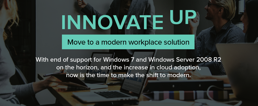 Innovate Up: With end of support for Windows 7 and Windows Server 2008 R2 on the horizon, and the increase in cloud adoption, now is the time to make the shift to modern.
